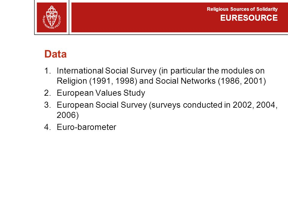 Data 1.International Social Survey (in particular the modules on Religion (1991, 1998) and Social Networks (1986, 2001) 2.European Values Study 3.European Social Survey (surveys conducted in 2002, 2004, 2006) 4.Euro-barometer EURESOURCE Religious Sources of Solidarity