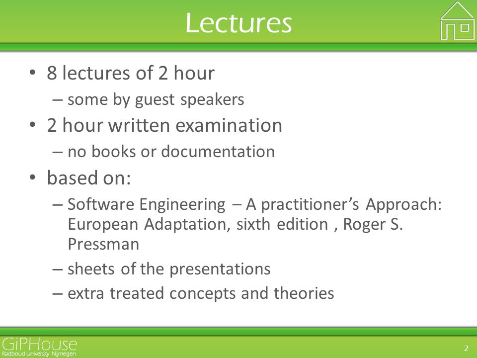 GiPHouse Radboud University Nijmegen 2 Lectures 8 lectures of 2 hour – some by guest speakers 2 hour written examination – no books or documentation based on: – Software Engineering – A practitioner's Approach: European Adaptation, sixth edition, Roger S.