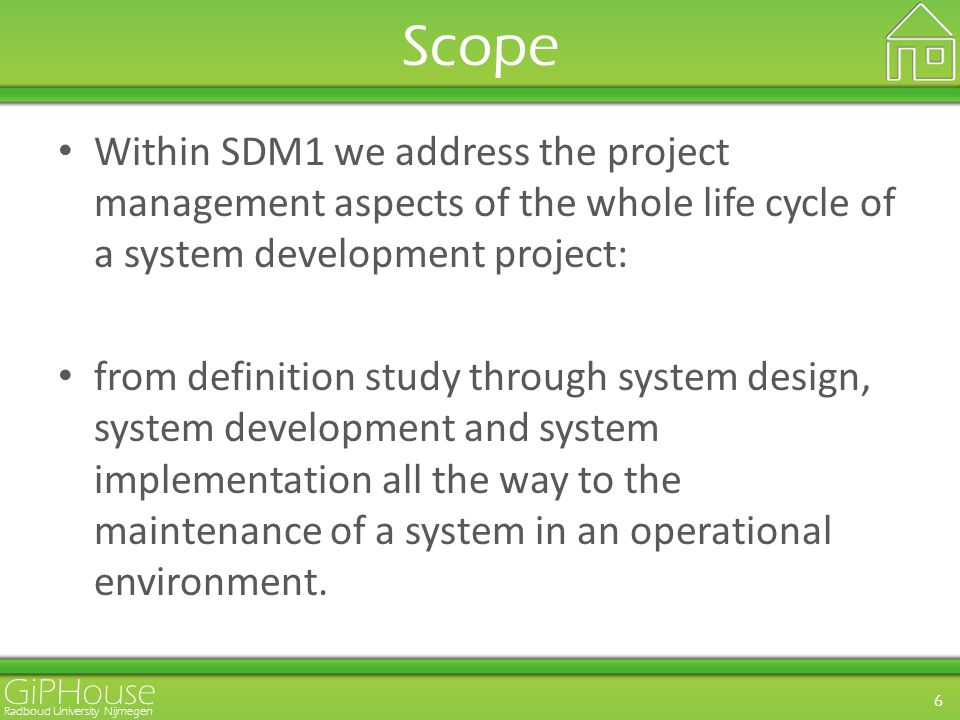 GiPHouse Radboud University Nijmegen 6 Scope Within SDM1 we address the project management aspects of the whole life cycle of a system development project: from definition study through system design, system development and system implementation all the way to the maintenance of a system in an operational environment.