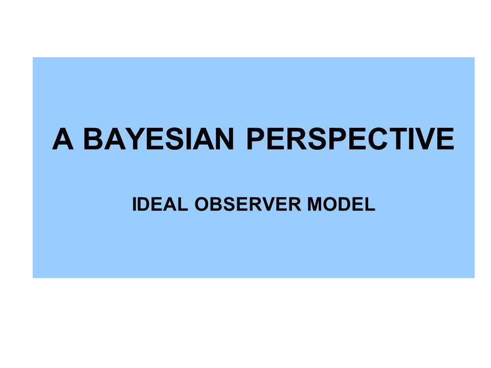 A BAYESIAN PERSPECTIVE IDEAL OBSERVER MODEL