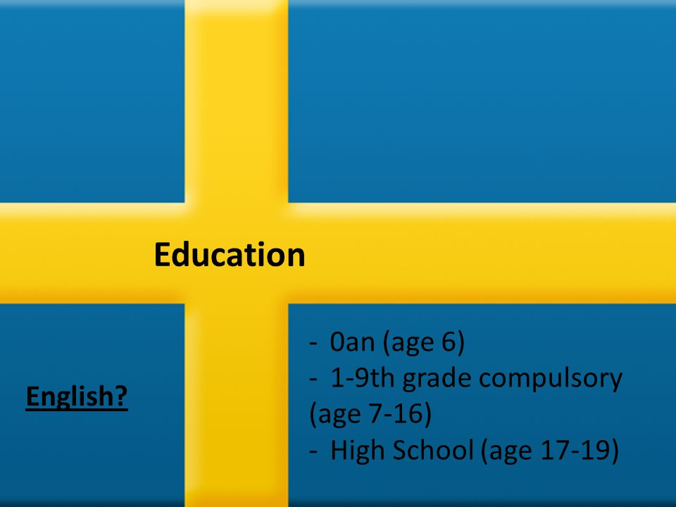 Education -0an (age 6) -1-9th grade compulsory (age 7-16) -High School (age 17-19) English?