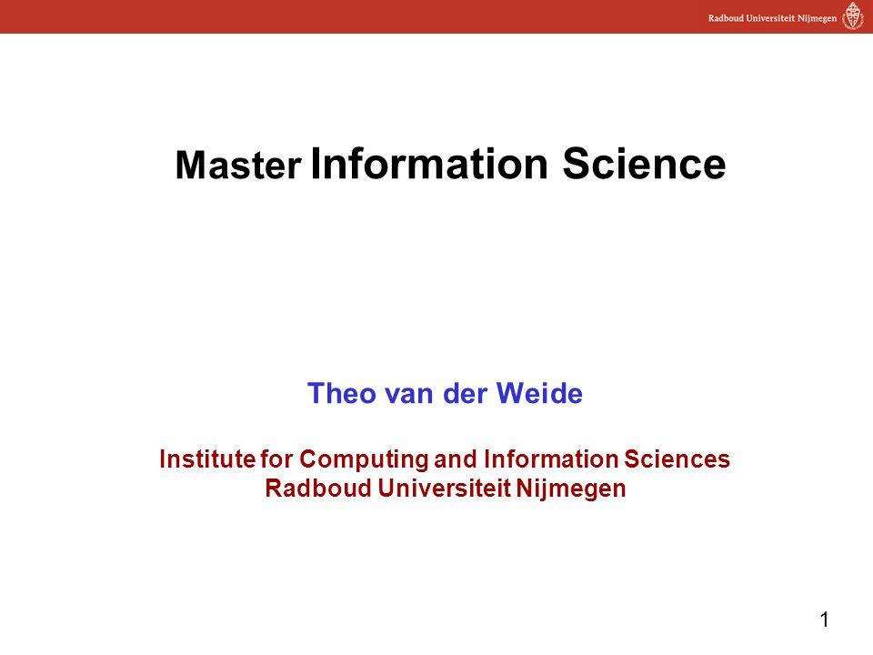 1 Master Information Science Theo van der Weide Institute for Computing and Information Sciences Radboud Universiteit Nijmegen