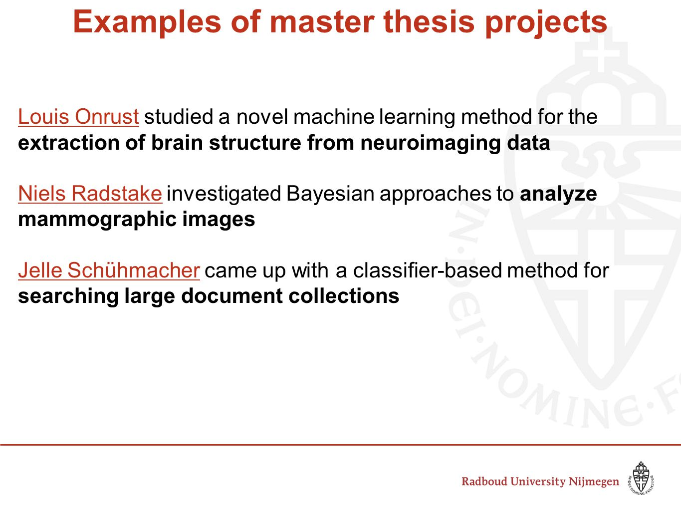 Examples of master thesis projects Louis OnrustLouis Onrust studied a novel machine learning method for the extraction of brain structure from neuroimaging data Niels RadstakeNiels Radstake investigated Bayesian approaches to analyze mammographic images Jelle SchühmacherJelle Schühmacher came up with a classifier-based method for searching large document collections