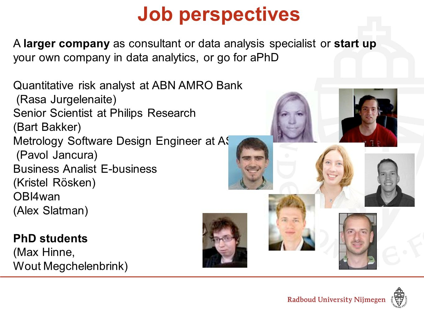 Job perspectives A larger company as consultant or data analysis specialist or start up your own company in data analytics, or go for aPhD Quantitative risk analyst at ABN AMRO Bank (Rasa Jurgelenaite) Senior Scientist at Philips Research (Bart Bakker) Metrology Software Design Engineer at ASM (Pavol Jancura) Business Analist E-business at VVV Nederland BV (Kristel Rösken) OBI4wan (Alex Slatman) PhD students (Max Hinne, Wout Megchelenbrink)
