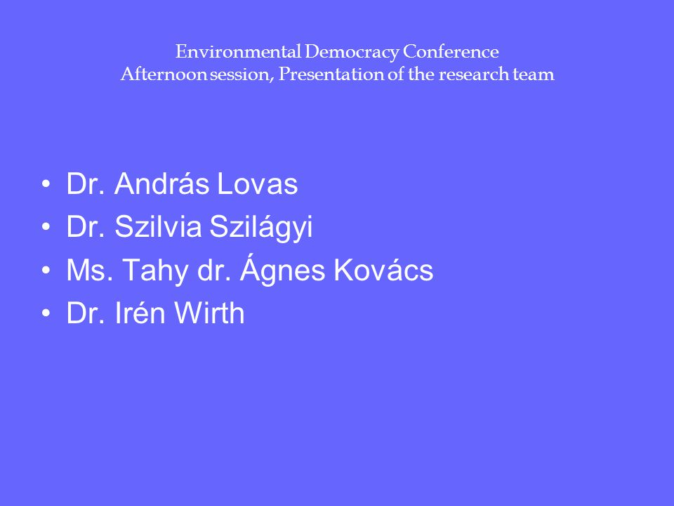 Environmental Democracy Conference Afternoon session, Presentation of the research team Dr. András Lovas Dr. Szilvia Szilágyi Ms. Tahy dr. Ágnes Kovác