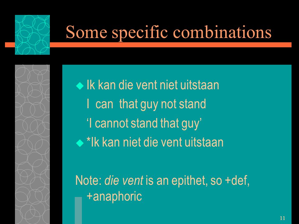 11 Some specific combinations  Ik kan die vent niet uitstaan I can that guy not stand 'I cannot stand that guy'  *Ik kan niet die vent uitstaan Note: die vent is an epithet, so +def, +anaphoric