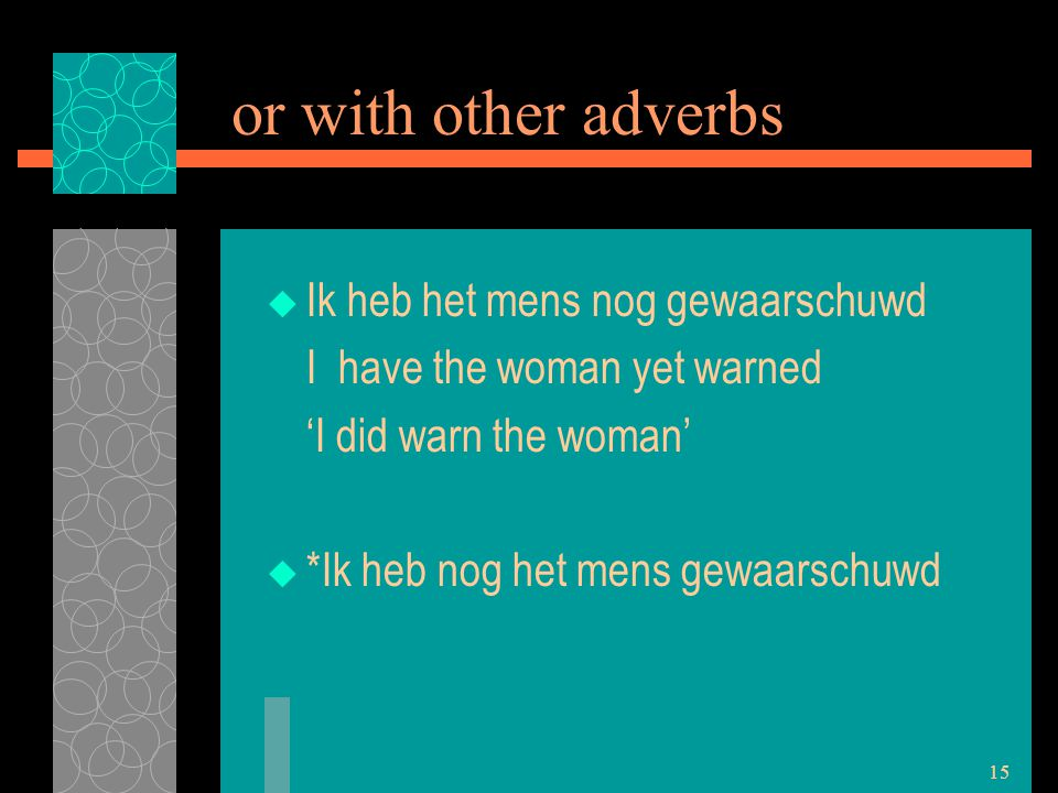 15 or with other adverbs  Ik heb het mens nog gewaarschuwd I have the woman yet warned 'I did warn the woman'  *Ik heb nog het mens gewaarschuwd