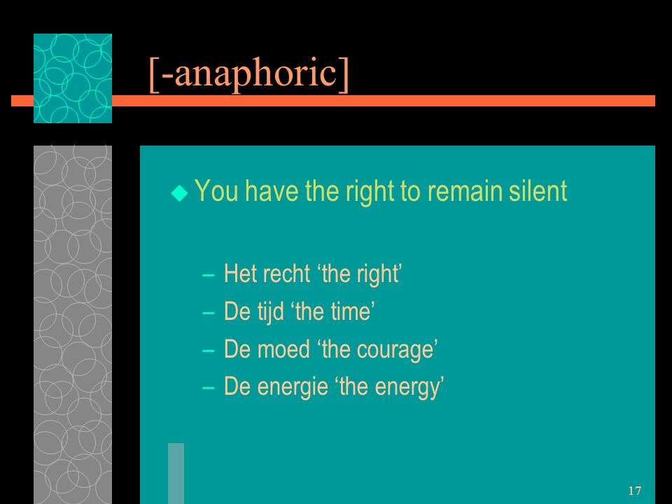 17 [-anaphoric]  You have the right to remain silent –Het recht 'the right' –De tijd 'the time' –De moed 'the courage' –De energie 'the energy'