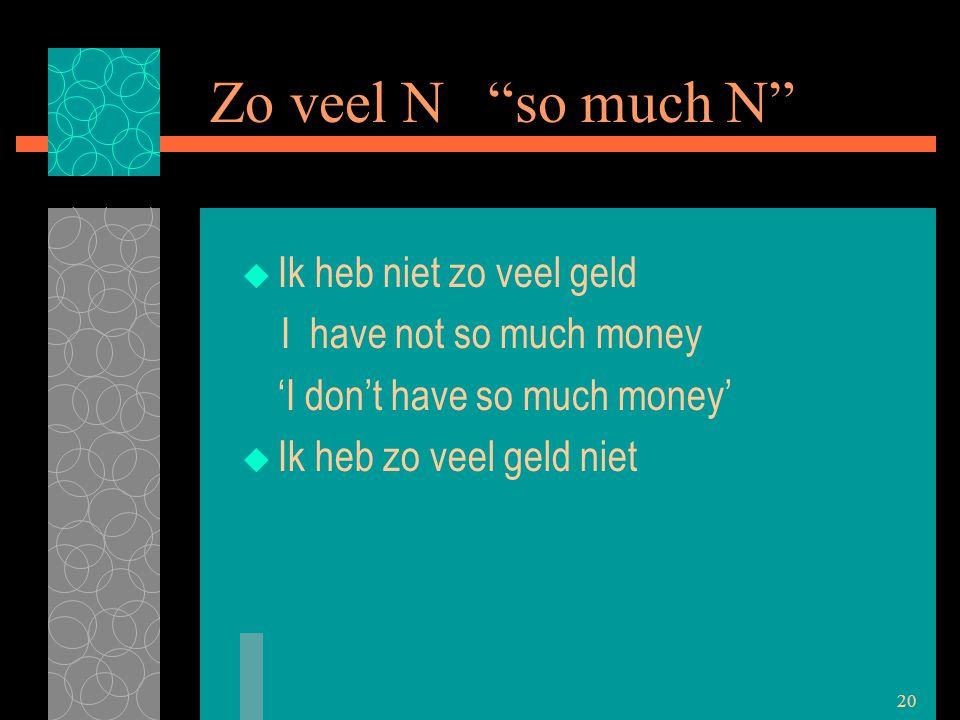 "20 Zo veel N ""so much N""  Ik heb niet zo veel geld I have not so much money 'I don't have so much money'  Ik heb zo veel geld niet"