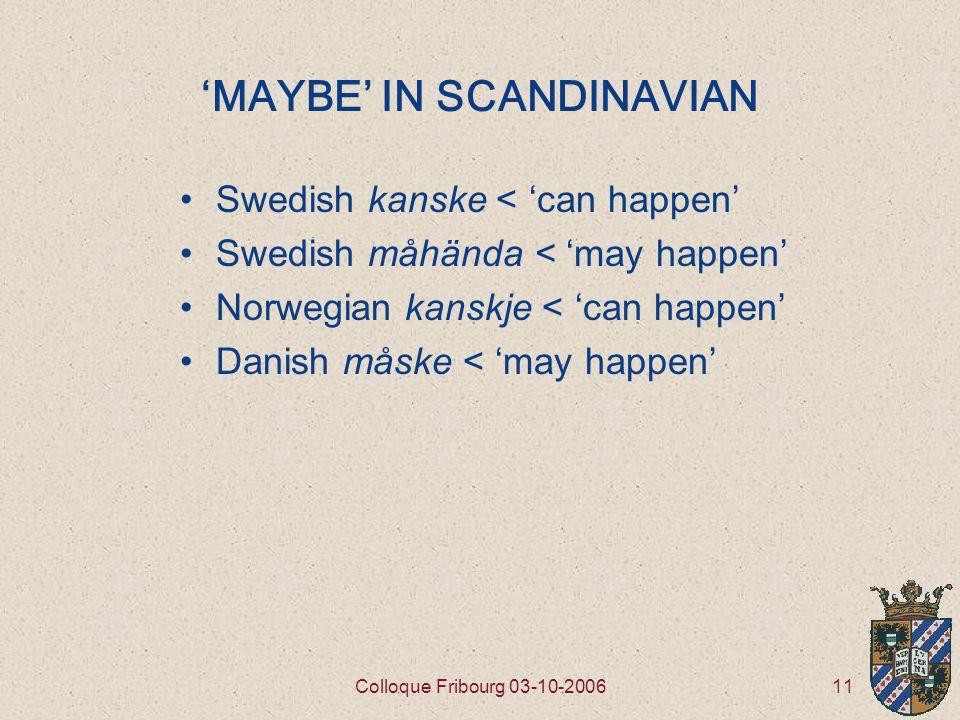 11Colloque Fribourg 03-10-2006 'MAYBE' IN SCANDINAVIAN Swedish kanske < 'can happen' Swedish måhända < 'may happen' Norwegian kanskje < 'can happen' Danish måske < 'may happen'