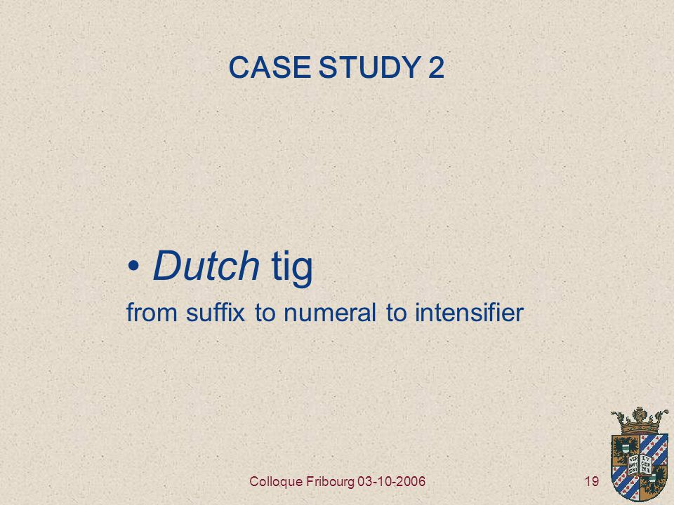 19Colloque Fribourg 03-10-2006 CASE STUDY 2 Dutch tig from suffix to numeral to intensifier