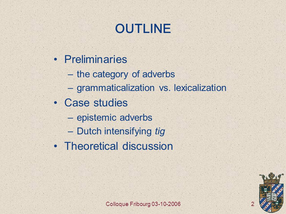 2Colloque Fribourg 03-10-2006 OUTLINE Preliminaries –the category of adverbs –grammaticalization vs.