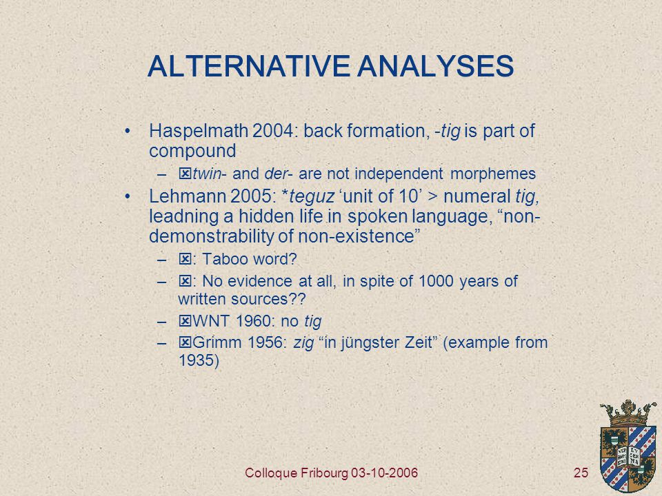 25Colloque Fribourg 03-10-2006 ALTERNATIVE ANALYSES Haspelmath 2004: back formation, -tig is part of compound –  twin- and der- are not independent morphemes Lehmann 2005: *teguz 'unit of 10' > numeral tig, leadning a hidden life in spoken language, non- demonstrability of non-existence –  : Taboo word.