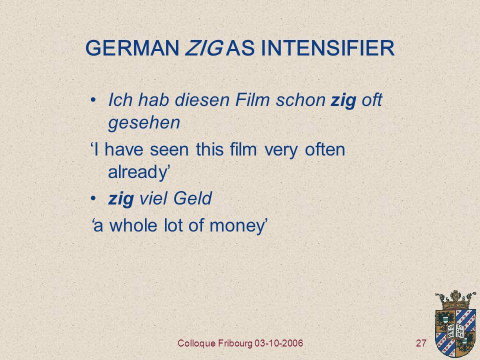 27Colloque Fribourg 03-10-2006 GERMAN ZIG AS INTENSIFIER Ich hab diesen Film schon zig oft gesehen 'I have seen this film very often already' zig viel Geld 'a whole lot of money'