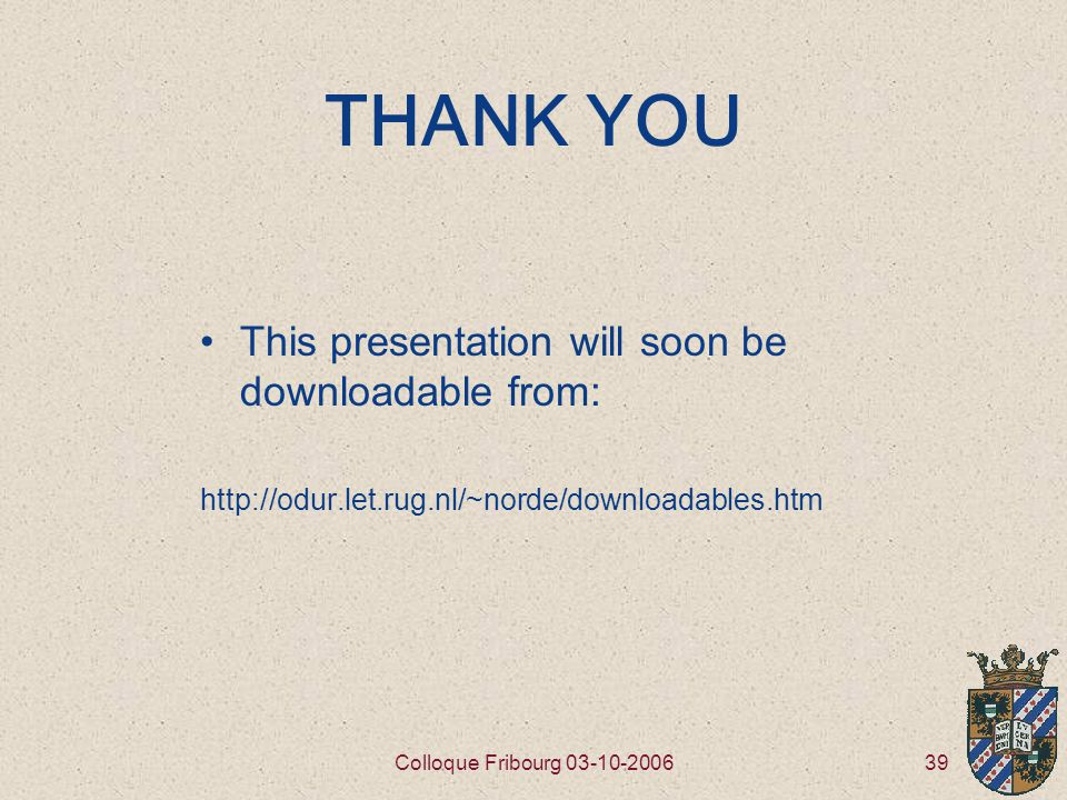 39Colloque Fribourg 03-10-2006 THANK YOU This presentation will soon be downloadable from: http://odur.let.rug.nl/~norde/downloadables.htm