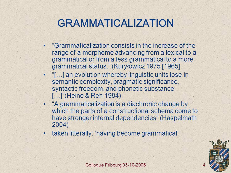 4Colloque Fribourg 03-10-2006 GRAMMATICALIZATION Grammaticalization consists in the increase of the range of a morpheme advancing from a lexical to a grammatical or from a less grammatical to a more grammatical status. (Kuryłowicz 1975 [1965] […] an evolution whereby linguistic units lose in semantic complexity, pragmatic significance, syntactic freedom, and phonetic substance […] (Heine & Reh 1984) A grammaticalization is a diachronic change by which the parts of a constructional schema come to have stronger internal dependencies (Haspelmath 2004) taken litterally: 'having become grammatical'