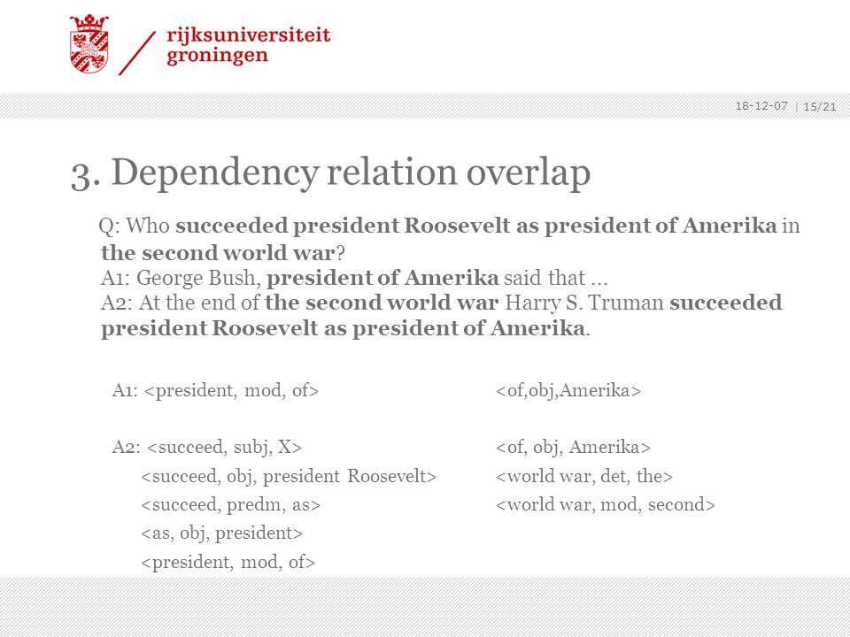 18-12-07 | 15/21 3. Dependency relation overlap Q: Who succeeded president Roosevelt as president of Amerika in the second world war? A1: George Bush,