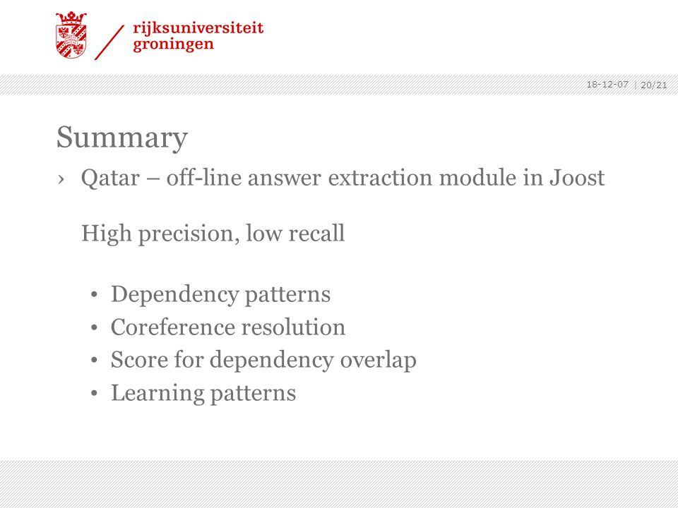 | 20/21 Summary ›Qatar – off-line answer extraction module in Joost High precision, low recall Dependency patterns Coreference resolution Score for dependency overlap Learning patterns