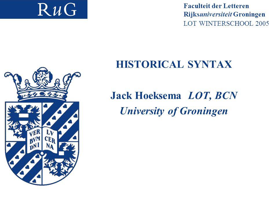 Faculteit der Letteren Rijksuniversiteit Groningen LOT WINTERSCHOOL 2005 HISTORICAL SYNTAX Jack Hoeksema LOT, BCN University of Groningen