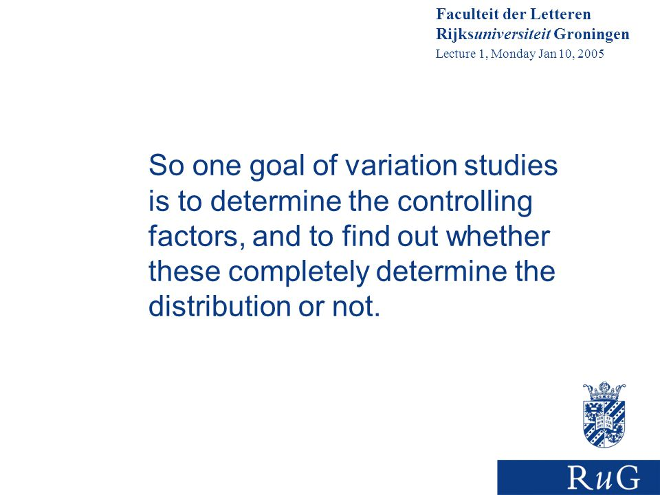 Faculteit der Letteren Rijksuniversiteit Groningen Lecture 1, Monday Jan 10, 2005 So one goal of variation studies is to determine the controlling factors, and to find out whether these completely determine the distribution or not.
