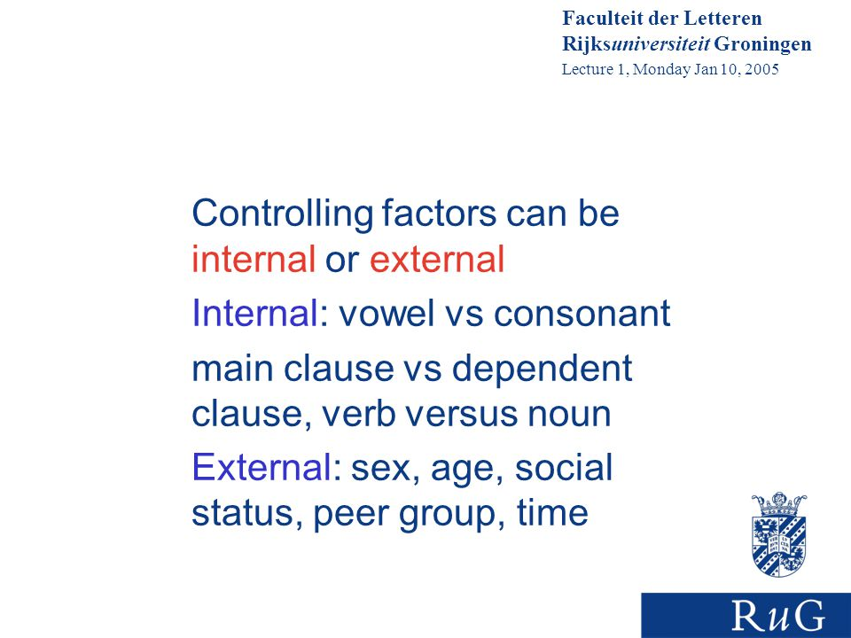 Faculteit der Letteren Rijksuniversiteit Groningen Lecture 1, Monday Jan 10, 2005 Controlling factors can be internal or external Internal: vowel vs consonant main clause vs dependent clause, verb versus noun External: sex, age, social status, peer group, time