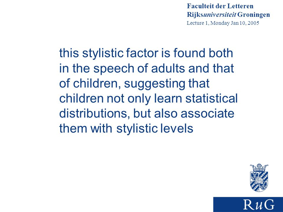 Faculteit der Letteren Rijksuniversiteit Groningen Lecture 1, Monday Jan 10, 2005 this stylistic factor is found both in the speech of adults and that of children, suggesting that children not only learn statistical distributions, but also associate them with stylistic levels