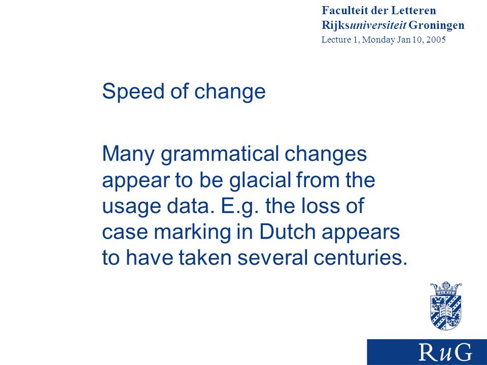 Faculteit der Letteren Rijksuniversiteit Groningen Lecture 1, Monday Jan 10, 2005 Speed of change Many grammatical changes appear to be glacial from the usage data.