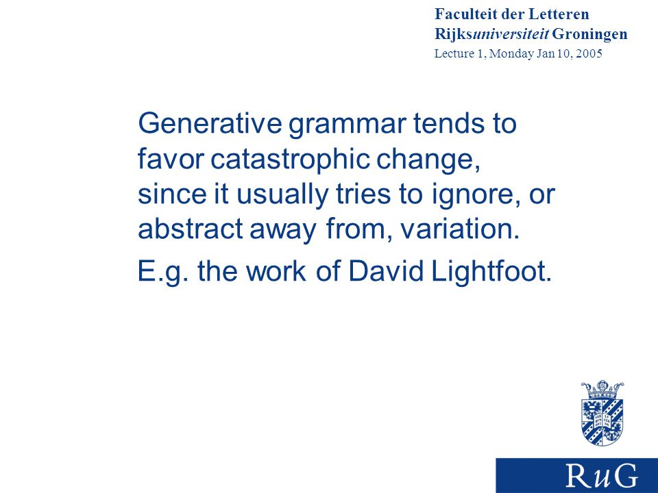 Faculteit der Letteren Rijksuniversiteit Groningen Lecture 1, Monday Jan 10, 2005 Generative grammar tends to favor catastrophic change, since it usually tries to ignore, or abstract away from, variation.