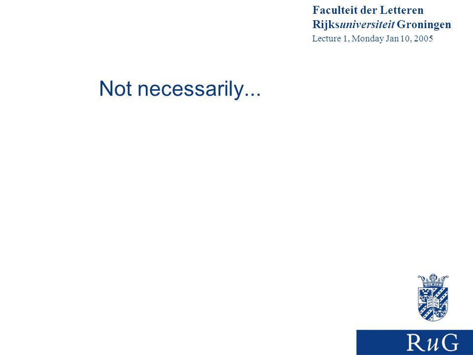 Faculteit der Letteren Rijksuniversiteit Groningen Lecture 1, Monday Jan 10, 2005 Not necessarily...
