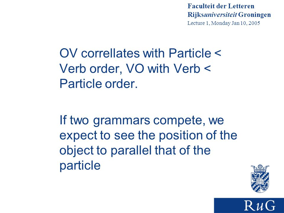 Faculteit der Letteren Rijksuniversiteit Groningen Lecture 1, Monday Jan 10, 2005 OV correllates with Particle < Verb order, VO with Verb < Particle order.