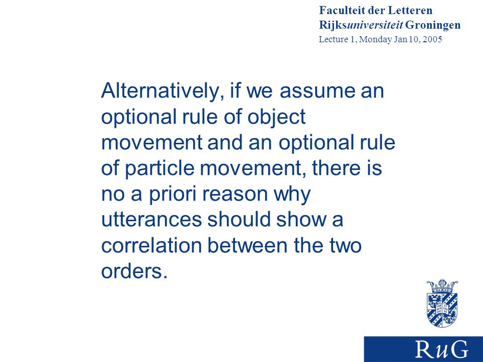 Faculteit der Letteren Rijksuniversiteit Groningen Lecture 1, Monday Jan 10, 2005 Alternatively, if we assume an optional rule of object movement and an optional rule of particle movement, there is no a priori reason why utterances should show a correlation between the two orders.