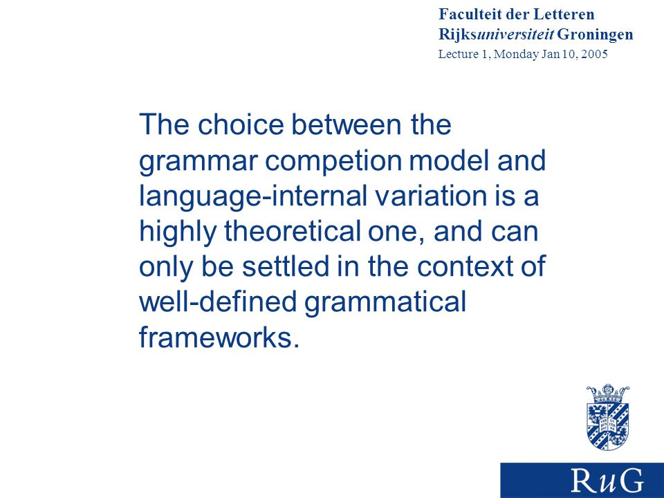 Faculteit der Letteren Rijksuniversiteit Groningen Lecture 1, Monday Jan 10, 2005 The choice between the grammar competion model and language-internal variation is a highly theoretical one, and can only be settled in the context of well-defined grammatical frameworks.
