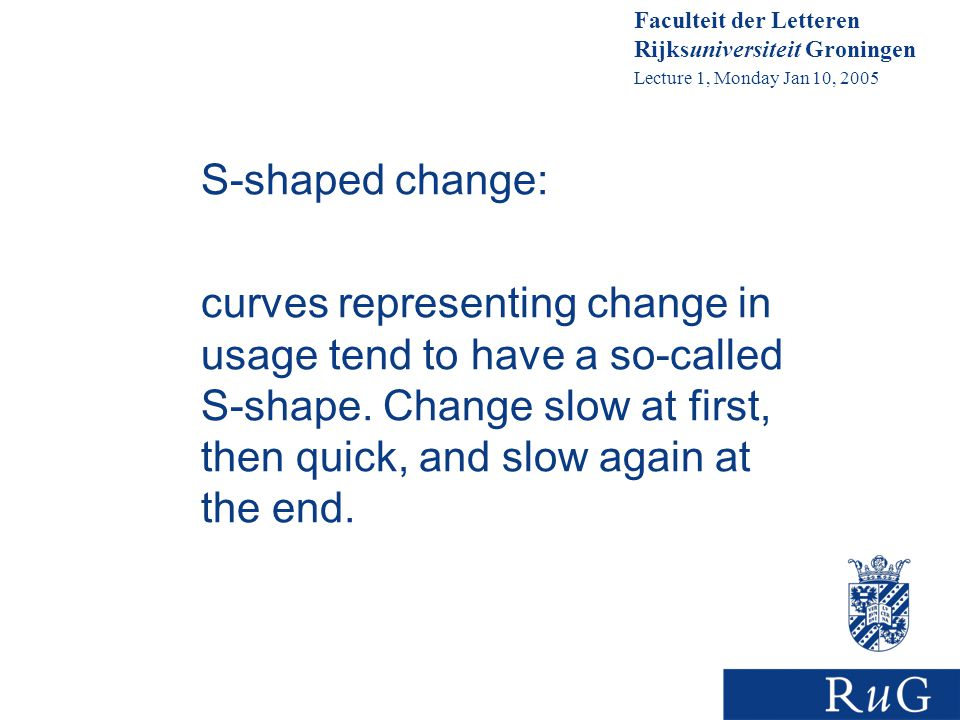 Faculteit der Letteren Rijksuniversiteit Groningen Lecture 1, Monday Jan 10, 2005 S-shaped change: curves representing change in usage tend to have a so-called S-shape.