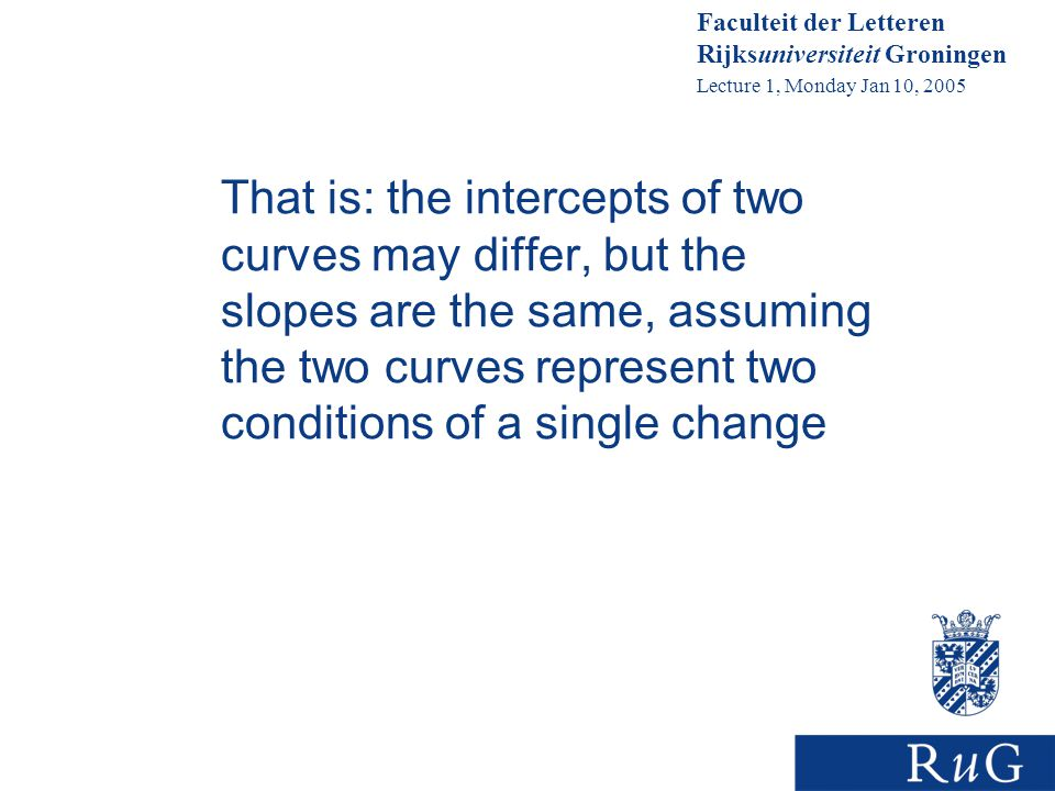 Faculteit der Letteren Rijksuniversiteit Groningen Lecture 1, Monday Jan 10, 2005 That is: the intercepts of two curves may differ, but the slopes are the same, assuming the two curves represent two conditions of a single change