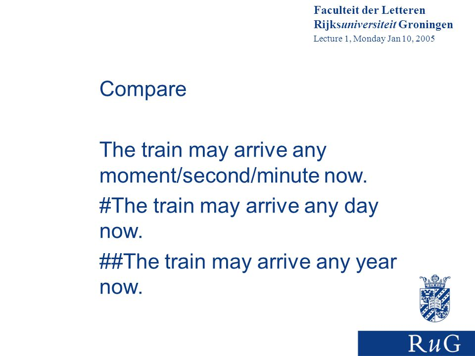 Faculteit der Letteren Rijksuniversiteit Groningen Lecture 1, Monday Jan 10, 2005 Compare The train may arrive any moment/second/minute now.