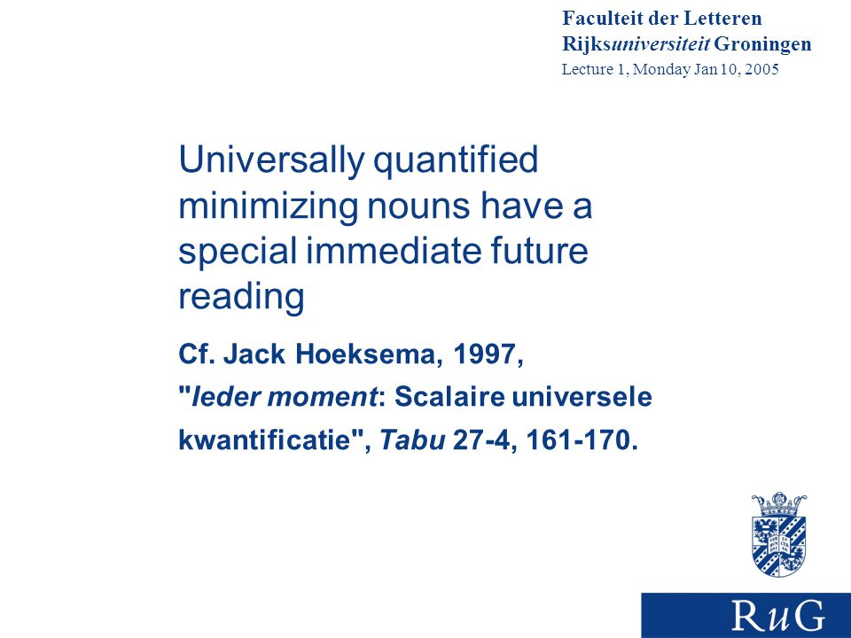 Faculteit der Letteren Rijksuniversiteit Groningen Lecture 1, Monday Jan 10, 2005 Universally quantified minimizing nouns have a special immediate future reading Cf.