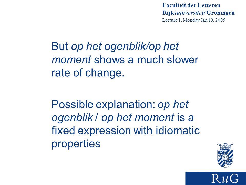 Faculteit der Letteren Rijksuniversiteit Groningen Lecture 1, Monday Jan 10, 2005 But op het ogenblik/op het moment shows a much slower rate of change.