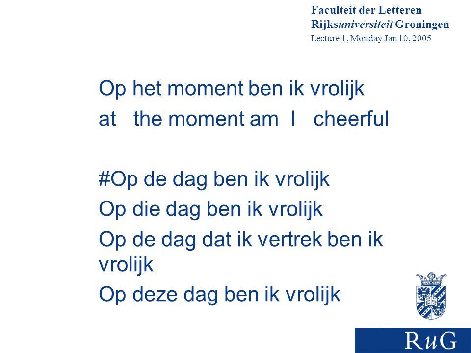 Faculteit der Letteren Rijksuniversiteit Groningen Lecture 1, Monday Jan 10, 2005 Op het moment ben ik vrolijk at the moment am I cheerful #Op de dag ben ik vrolijk Op die dag ben ik vrolijk Op de dag dat ik vertrek ben ik vrolijk Op deze dag ben ik vrolijk