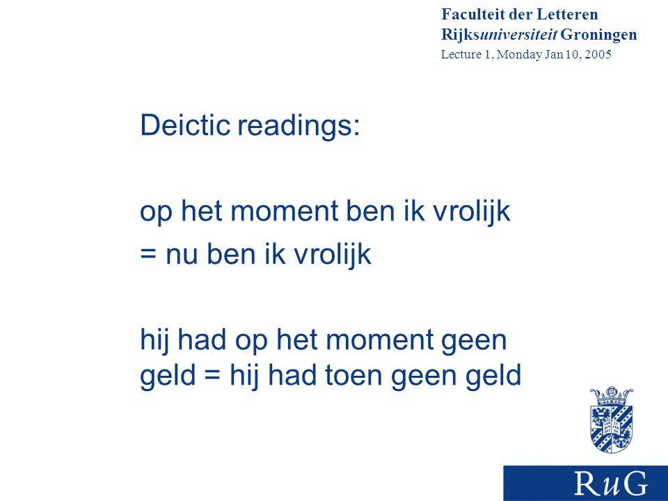 Faculteit der Letteren Rijksuniversiteit Groningen Lecture 1, Monday Jan 10, 2005 Deictic readings: op het moment ben ik vrolijk = nu ben ik vrolijk hij had op het moment geen geld = hij had toen geen geld