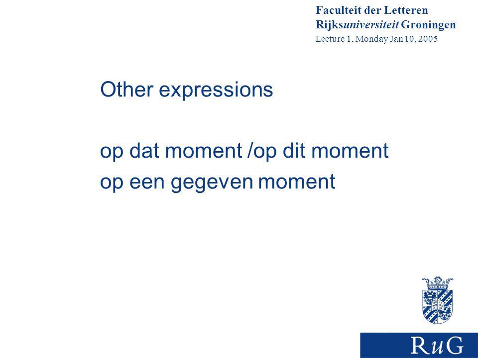 Faculteit der Letteren Rijksuniversiteit Groningen Lecture 1, Monday Jan 10, 2005 Other expressions op dat moment /op dit moment op een gegeven moment