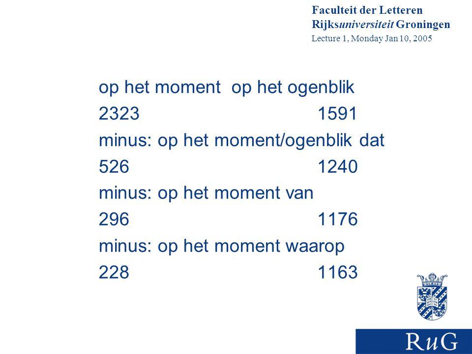 Faculteit der Letteren Rijksuniversiteit Groningen Lecture 1, Monday Jan 10, 2005 op het moment op het ogenblik 23231591 minus: op het moment/ogenblik dat 5261240 minus: op het moment van 2961176 minus: op het moment waarop 2281163
