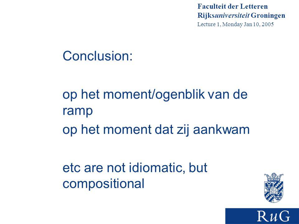 Faculteit der Letteren Rijksuniversiteit Groningen Lecture 1, Monday Jan 10, 2005 Conclusion: op het moment/ogenblik van de ramp op het moment dat zij aankwam etc are not idiomatic, but compositional