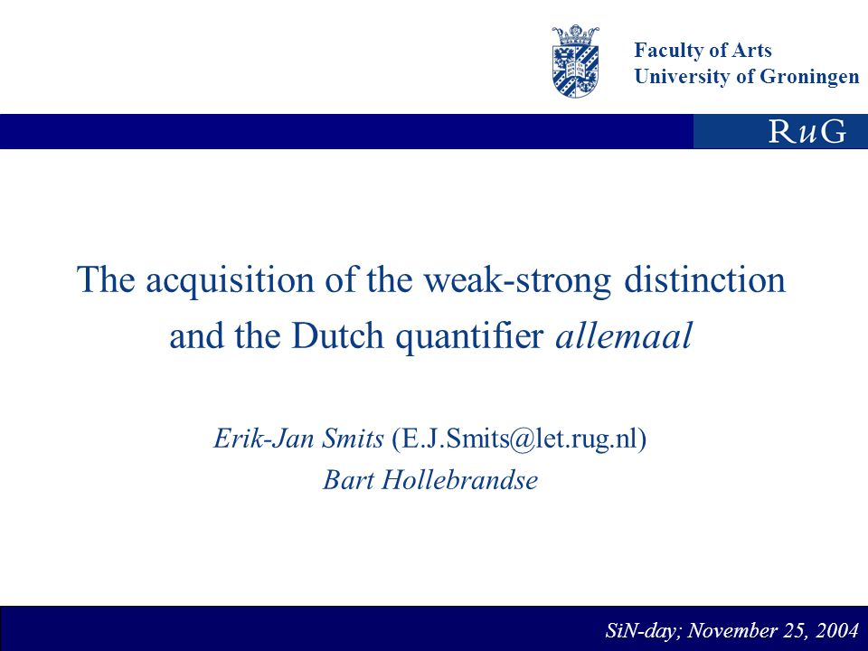 Faculty of Arts University of Groningen The acquisition of the weak-strong distinction and the Dutch quantifier allemaal Erik-Jan Smits Bart Hollebrandse SiN-day; November 25, 2004