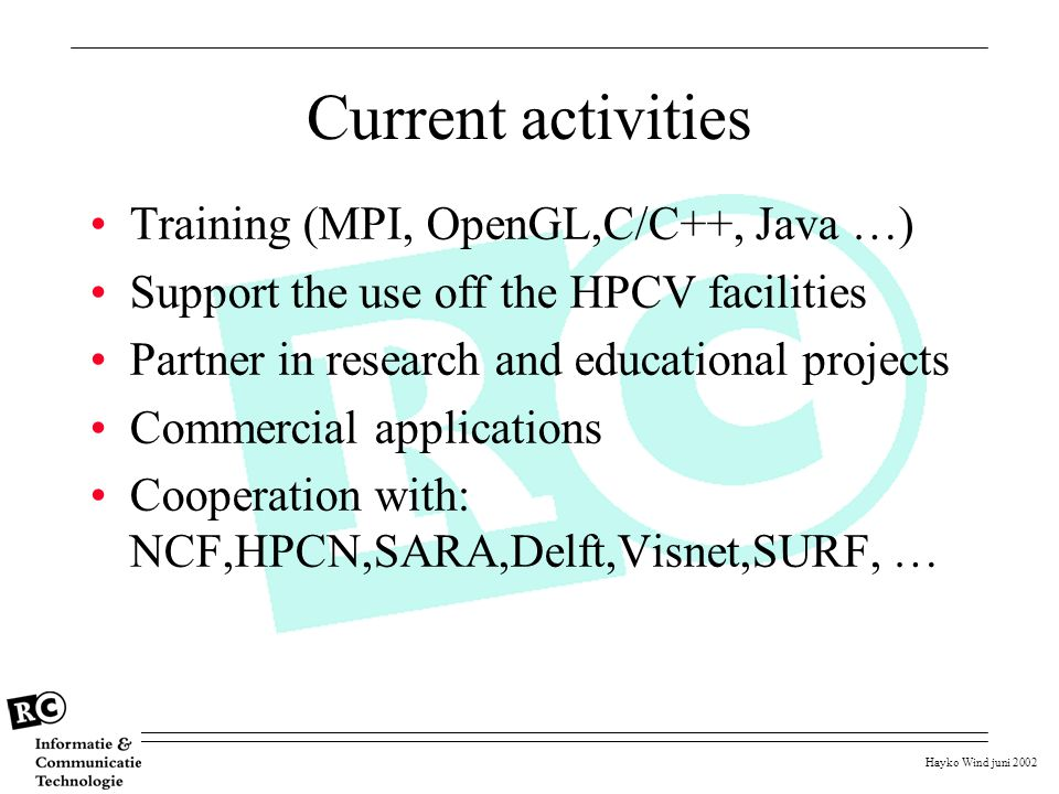 Hayko Wind juni 2002 Current activities Training (MPI, OpenGL,C/C++, Java …) Support the use off the HPCV facilities Partner in research and education
