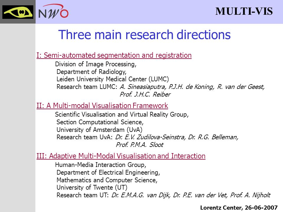 MULTI-VIS Lorentz Center, 26-06-2007 Three main research directions I: Semi-automated segmentation and registration Division of Image Processing, Department of Radiology, Leiden University Medical Center (LUMC) Research team LUMC: A.
