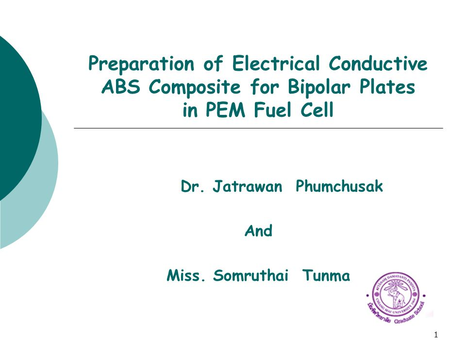 1 Preparation of Electrical Conductive ABS Composite for Bipolar Plates in PEM Fuel Cell Dr. Jatrawan Phumchusak And Miss. Somruthai Tunma