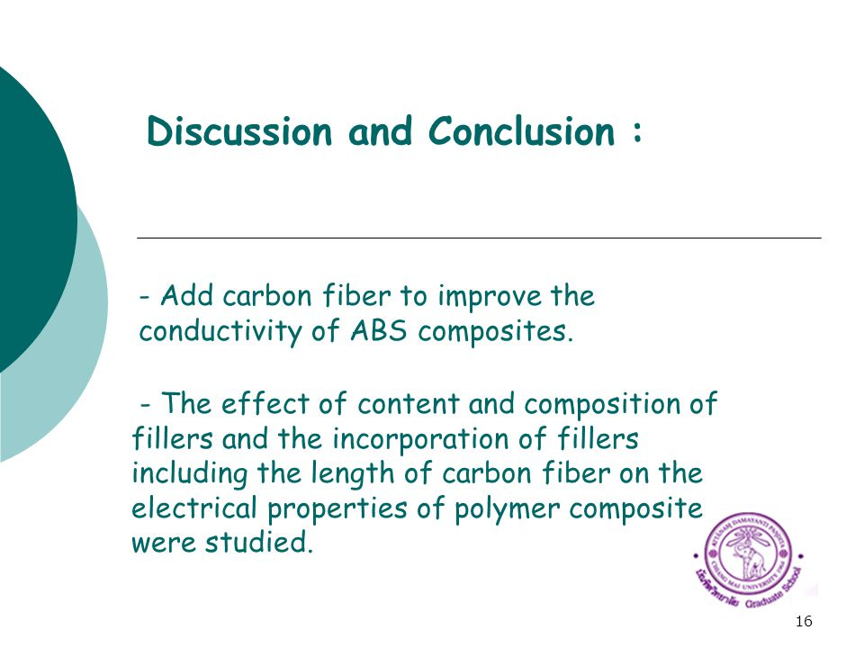 16 Discussion and Conclusion : - Add carbon fiber to improve the conductivity of ABS composites. - The effect of content and composition of fillers an