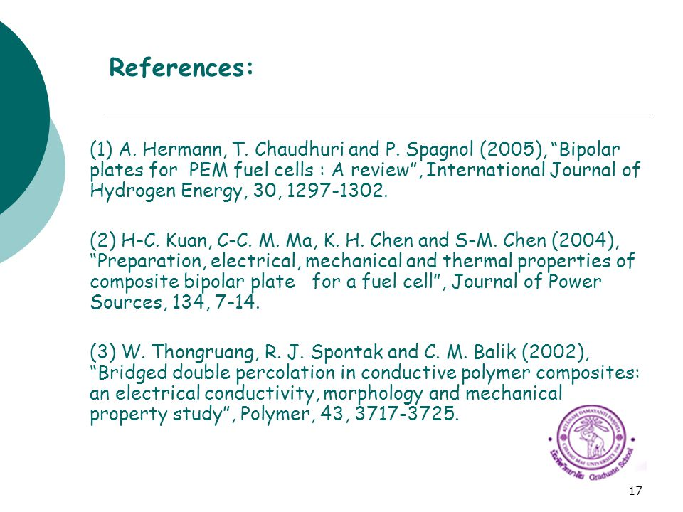 """17 References: (1) A. Hermann, T. Chaudhuri and P. Spagnol (2005), """"Bipolar plates for PEM fuel cells : A review"""", International Journal of Hydrogen E"""