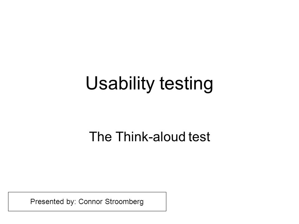 Usability testing The Think-aloud test Presented by: Connor Stroomberg