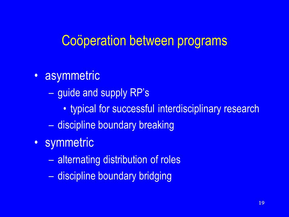 19 Coöperation between programs asymmetric –guide and supply RP's typical for successful interdisciplinary research –discipline boundary breaking symmetric –alternating distribution of roles –discipline boundary bridging